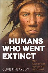 The Humans Who Went Extinct: Why Neanderthals died out and we survived, by Clive Finlayson