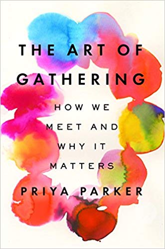 The Art of Gathering: How We Meet and Why It Matters by Priya Parker.